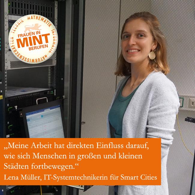 Die IT-Systemtechnikerin für Smart Cities Lena Müller lächelt vor einem Laptop stehend in die Kamera. Im Bild ist ein Zitat von ihr eingeblendet: Meine Arbeit hat direkten Einfluss darauf, wie sich Menschen in großen und kleinen Städten fortbewegen.